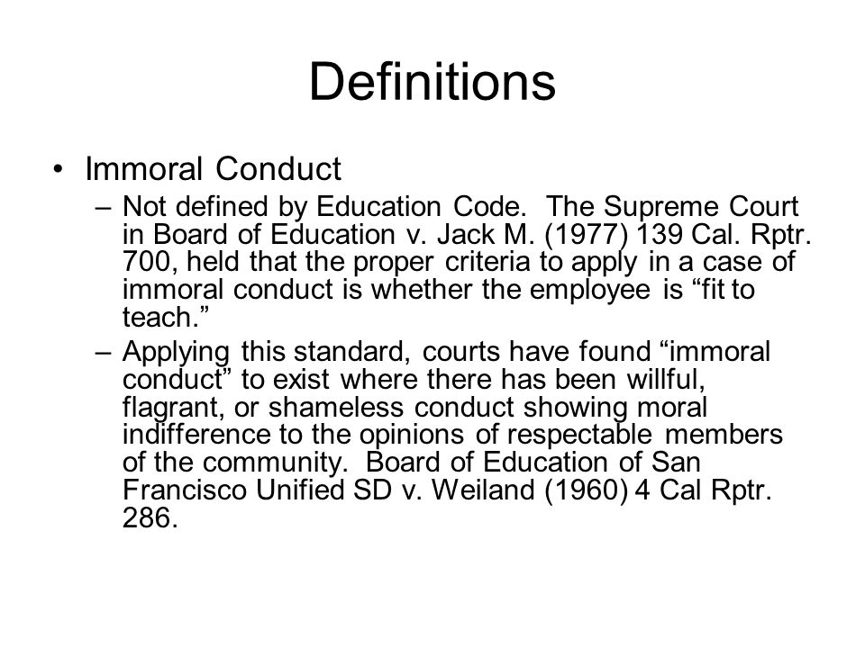 Definitions Immoral Conduct –Not defined by Education Code. The Supreme Court in Board of Education v. Jack M. (1977) 139 Cal. Rptr. 700, held that th