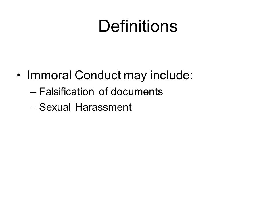 Definitions Immoral Conduct may include: –Falsification of documents –Sexual Harassment