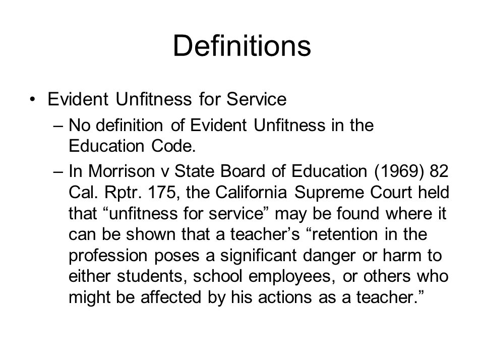 Definitions Evident Unfitness for Service –No definition of Evident Unfitness in the Education Code. –In Morrison v State Board of Education (1969) 82