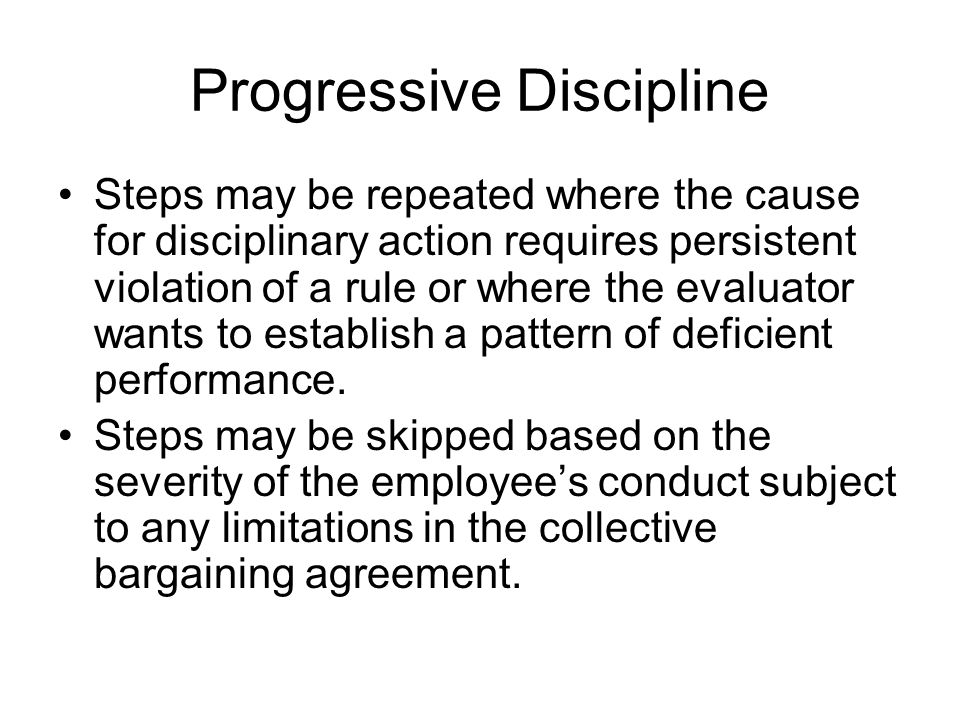 Progressive Discipline Steps may be repeated where the cause for disciplinary action requires persistent violation of a rule or where the evaluator wa