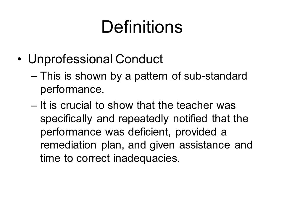 Definitions Unprofessional Conduct –This is shown by a pattern of sub-standard performance. –It is crucial to show that the teacher was specifically a