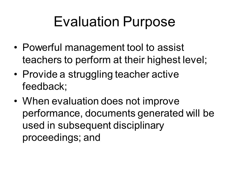 Evaluation Purpose Powerful management tool to assist teachers to perform at their highest level; Provide a struggling teacher active feedback; When e