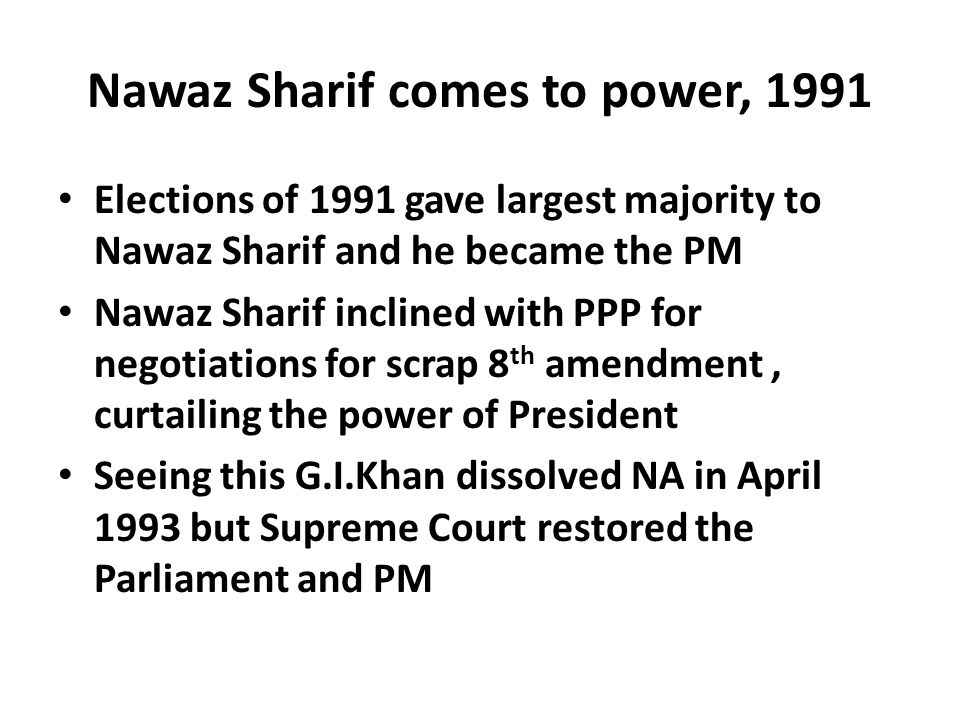 Nawaz Sharif comes to power, 1991 Elections of 1991 gave largest majority to Nawaz Sharif and he became the PM Nawaz Sharif inclined with PPP for negotiations for scrap 8 th amendment, curtailing the power of President Seeing this G.I.Khan dissolved NA in April 1993 but Supreme Court restored the Parliament and PM