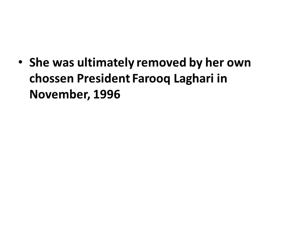 She was ultimately removed by her own chossen President Farooq Laghari in November, 1996