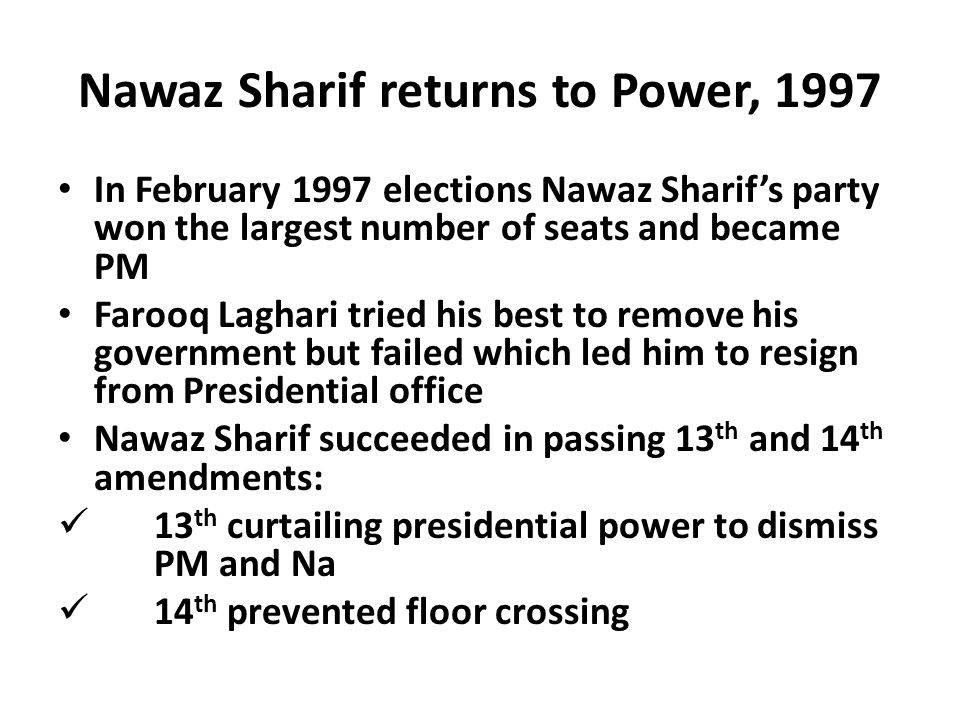 Nawaz Sharif returns to Power, 1997 In February 1997 elections Nawaz Sharif's party won the largest number of seats and became PM Farooq Laghari tried his best to remove his government but failed which led him to resign from Presidential office Nawaz Sharif succeeded in passing 13 th and 14 th amendments: 13 th curtailing presidential power to dismiss PM and Na 14 th prevented floor crossing