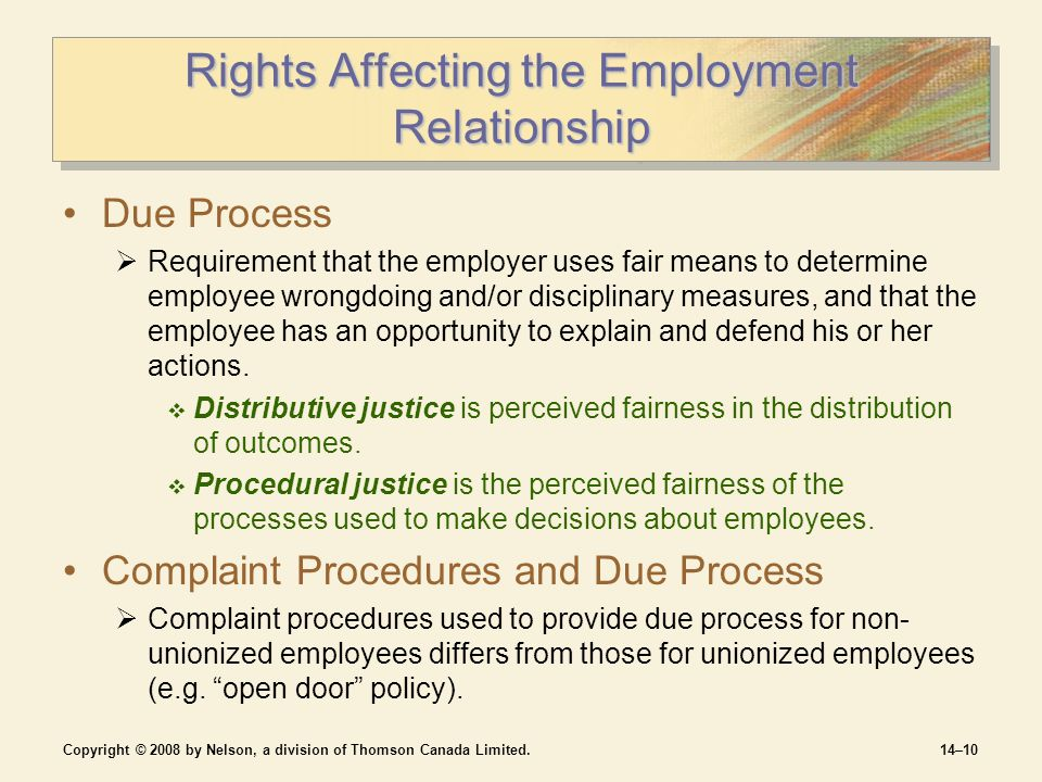 Copyright © 2008 by Nelson, a division of Thomson Canada Limited.14–10 Rights Affecting the Employment Relationship Due Process  Requirement that the employer uses fair means to determine employee wrongdoing and/or disciplinary measures, and that the employee has an opportunity to explain and defend his or her actions.