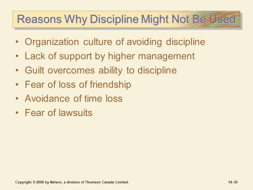 Copyright © 2008 by Nelson, a division of Thomson Canada Limited.14–30 Reasons Why Discipline Might Not Be Used Organization culture of avoiding discipline Lack of support by higher management Guilt overcomes ability to discipline Fear of loss of friendship Avoidance of time loss Fear of lawsuits