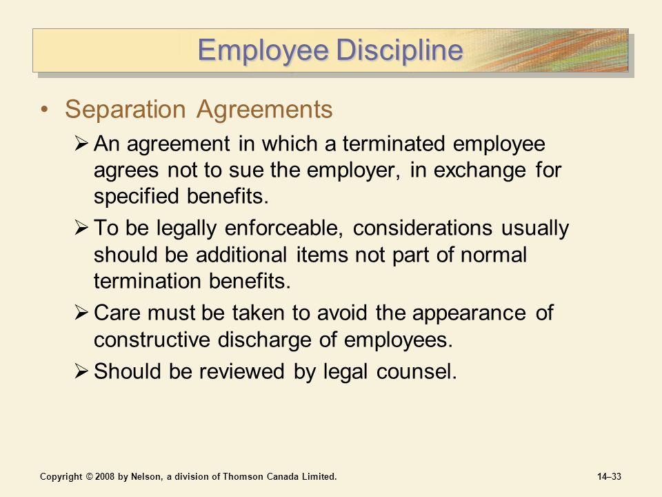 Copyright © 2008 by Nelson, a division of Thomson Canada Limited.14–33 Employee Discipline Separation Agreements  An agreement in which a terminated employee agrees not to sue the employer, in exchange for specified benefits.