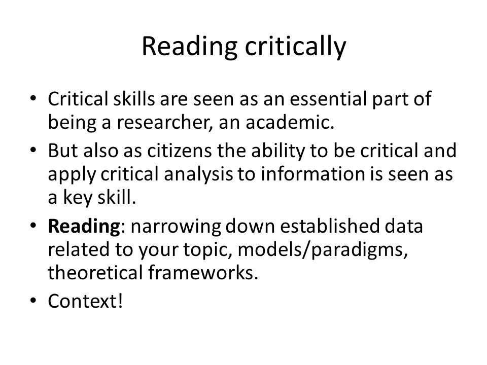 Reading critically Critical skills are seen as an essential part of being a researcher, an academic.