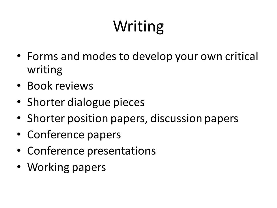 Writing Forms and modes to develop your own critical writing Book reviews Shorter dialogue pieces Shorter position papers, discussion papers Conference papers Conference presentations Working papers
