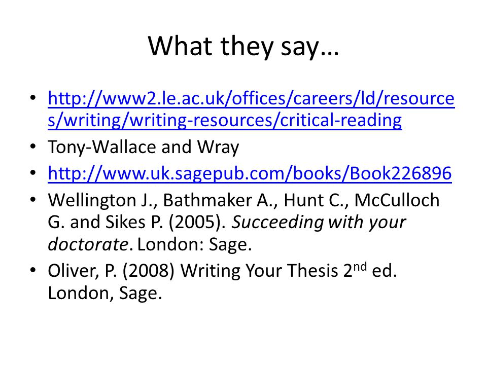 What they say… http://www2.le.ac.uk/offices/careers/ld/resource s/writing/writing-resources/critical-reading http://www2.le.ac.uk/offices/careers/ld/resource s/writing/writing-resources/critical-reading Tony-Wallace and Wray http://www.uk.sagepub.com/books/Book226896 Wellington J., Bathmaker A., Hunt C., McCulloch G.