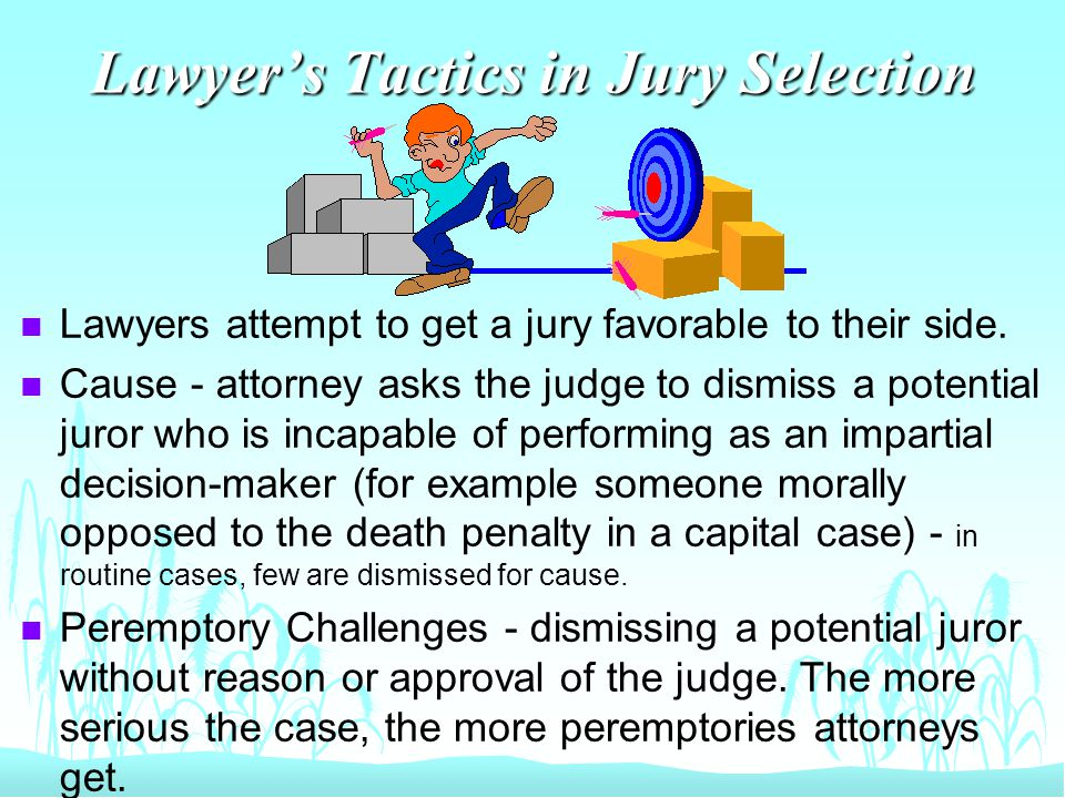 Lawyer's Tactics in Jury Selection n Lawyers attempt to get a jury favorable to their side.