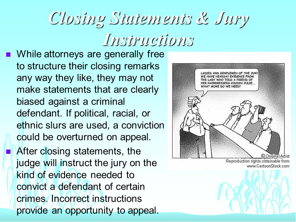 Closing Statements & Jury Instructions n While attorneys are generally free to structure their closing remarks any way they like, they may not make statements that are clearly biased against a criminal defendant.
