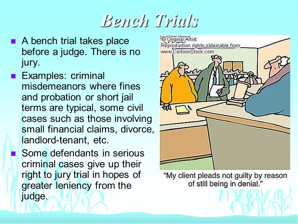 Bench Trials n In a few cities, bench trials are used as slow pleas of guilty in criminal cases.