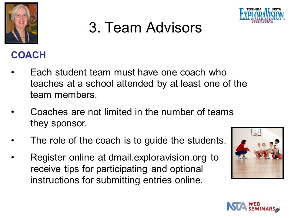 COACH Each student team must have one coach who teaches at a school attended by at least one of the team members.