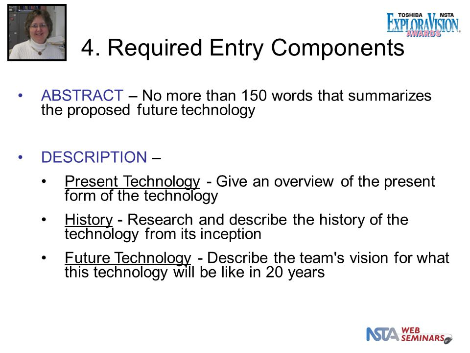ABSTRACT – No more than 150 words that summarizes the proposed future technology DESCRIPTION – Present Technology - Give an overview of the present form of the technology History - Research and describe the history of the technology from its inception Future Technology - Describe the team s vision for what this technology will be like in 20 years 4.