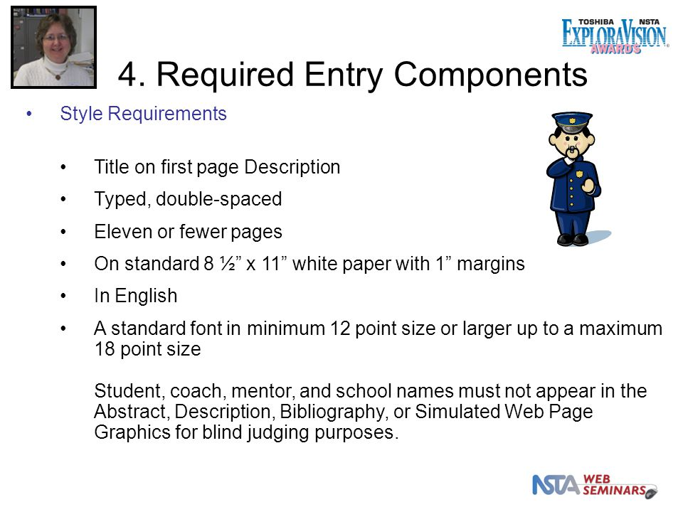 Style Requirements Title on first page Description Typed, double-spaced Eleven or fewer pages On standard 8 ½ x 11 white paper with 1 margins In English A standard font in minimum 12 point size or larger up to a maximum 18 point size Student, coach, mentor, and school names must not appear in the Abstract, Description, Bibliography, or Simulated Web Page Graphics for blind judging purposes.