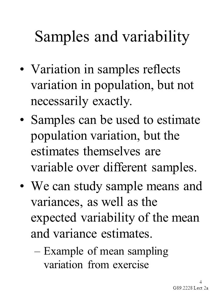 4 G89.2228 Lect 2a Samples and variability Variation in samples reflects variation in population, but not necessarily exactly.