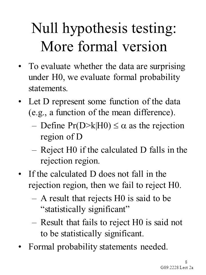8 G89.2228 Lect 2a Null hypothesis testing: More formal version To evaluate whether the data are surprising under H0, we evaluate formal probability statements.