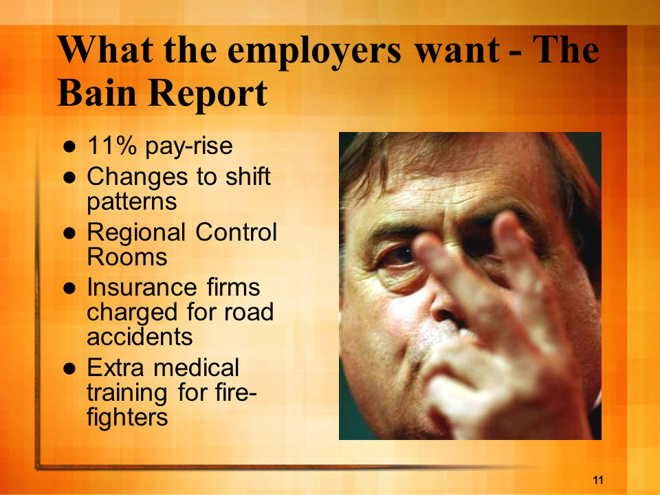 11 What the employers want - The Bain Report 11% pay-rise Changes to shift patterns Regional Control Rooms Insurance firms charged for road accidents