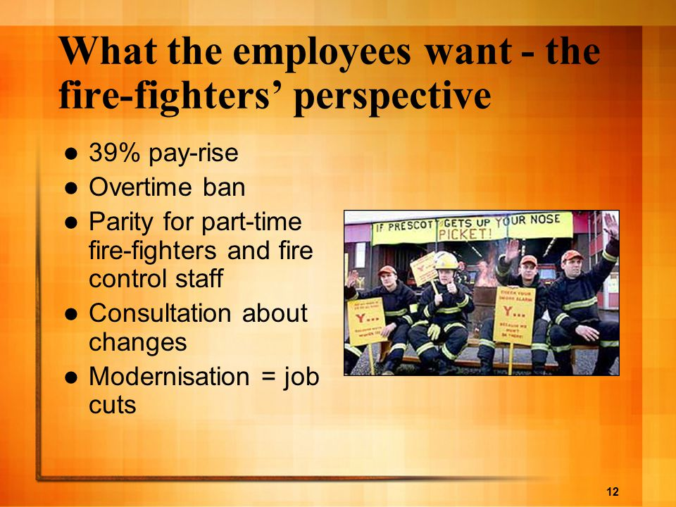 12 What the employees want - the fire-fighters' perspective 39% pay-rise Overtime ban Parity for part-time fire-fighters and fire control staff Consul