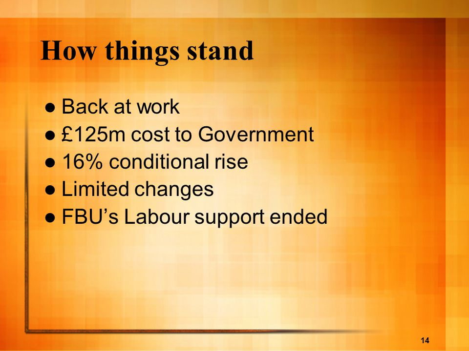 14 How things stand Back at work £125m cost to Government 16% conditional rise Limited changes FBU's Labour support ended