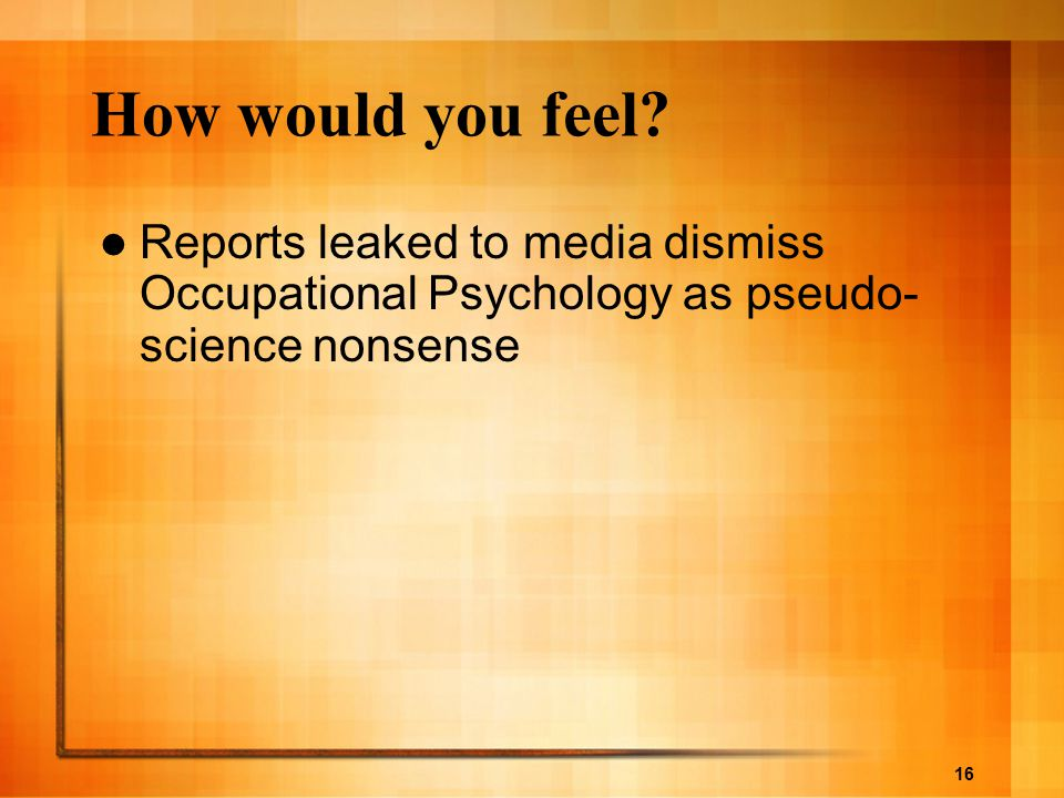 16 How would you feel? Reports leaked to media dismiss Occupational Psychology as pseudo- science nonsense