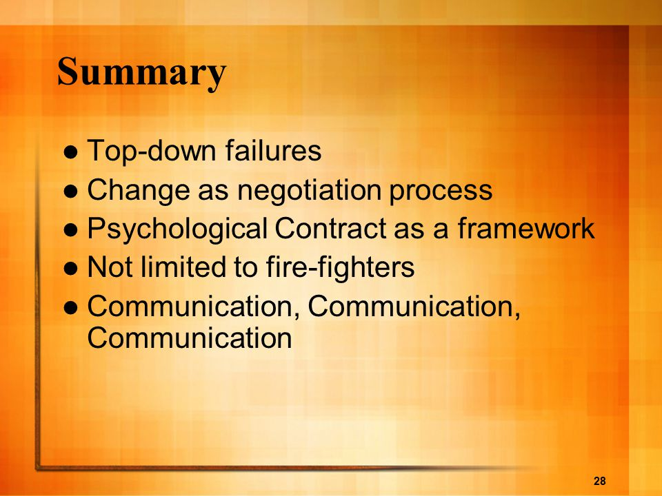 28 Summary Top-down failures Change as negotiation process Psychological Contract as a framework Not limited to fire-fighters Communication, Communica