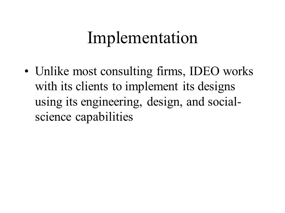 Implementation Unlike most consulting firms, IDEO works with its clients to implement its designs using its engineering, design, and social- science capabilities