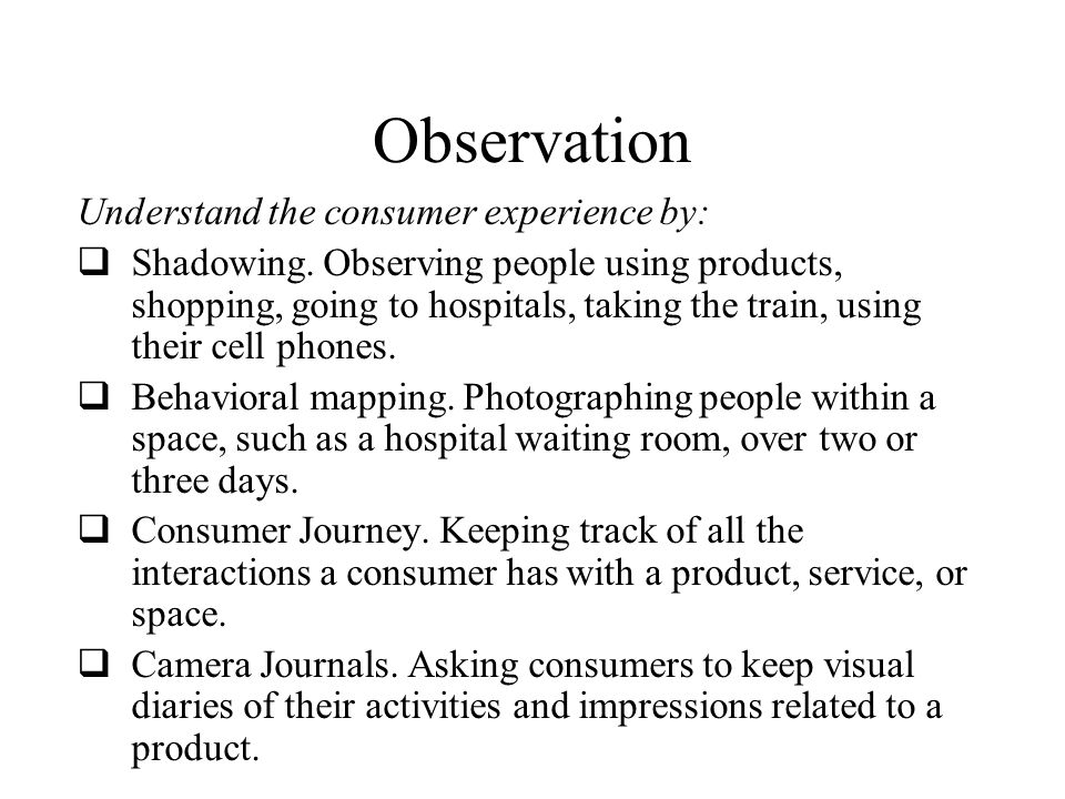 Observation Understand the consumer experience by:  Shadowing.