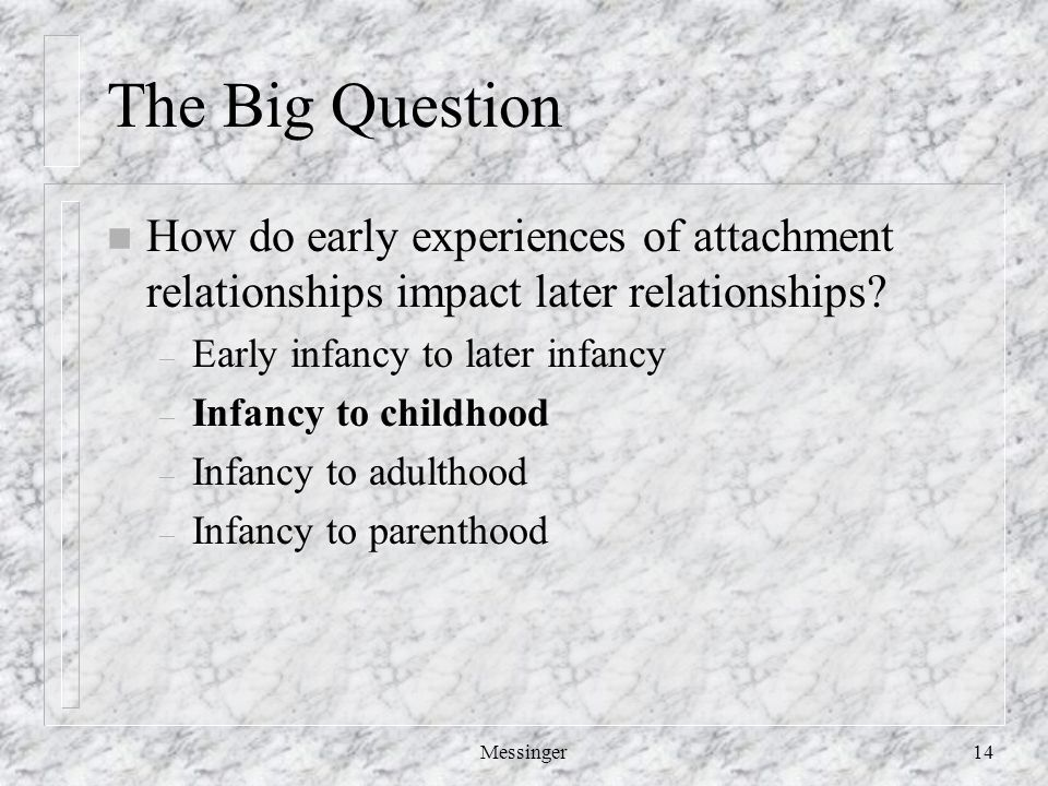 Messinger14 The Big Question n How do early experiences of attachment relationships impact later relationships.