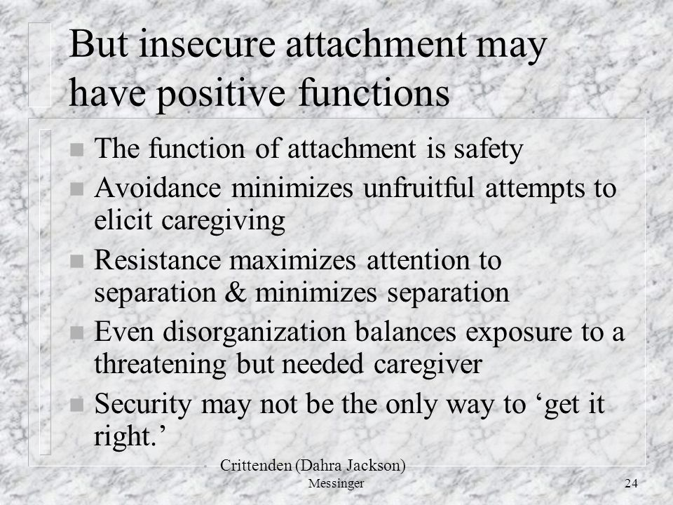Messinger24 But insecure attachment may have positive functions n The function of attachment is safety n Avoidance minimizes unfruitful attempts to elicit caregiving n Resistance maximizes attention to separation & minimizes separation n Even disorganization balances exposure to a threatening but needed caregiver n Security may not be the only way to 'get it right.' Crittenden (Dahra Jackson)