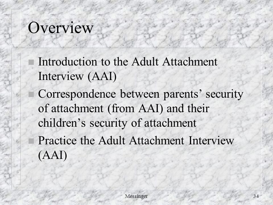 Messinger34 Overview n Introduction to the Adult Attachment Interview (AAI) n Correspondence between parents' security of attachment (from AAI) and their children's security of attachment n Practice the Adult Attachment Interview (AAI)