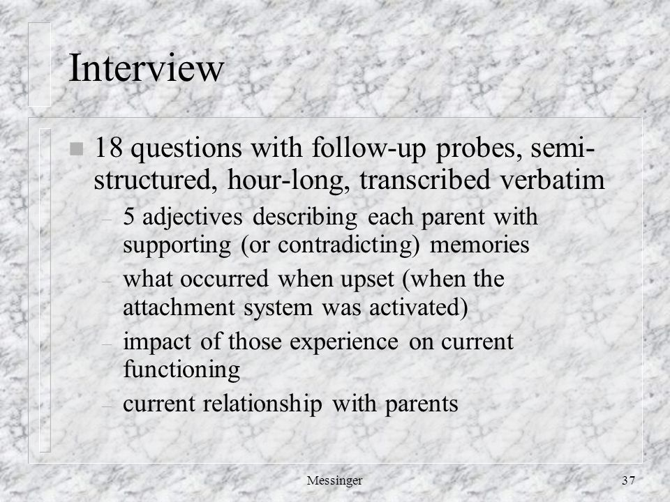 Messinger37 Interview n 18 questions with follow-up probes, semi- structured, hour-long, transcribed verbatim – 5 adjectives describing each parent with supporting (or contradicting) memories – what occurred when upset (when the attachment system was activated) – impact of those experience on current functioning – current relationship with parents