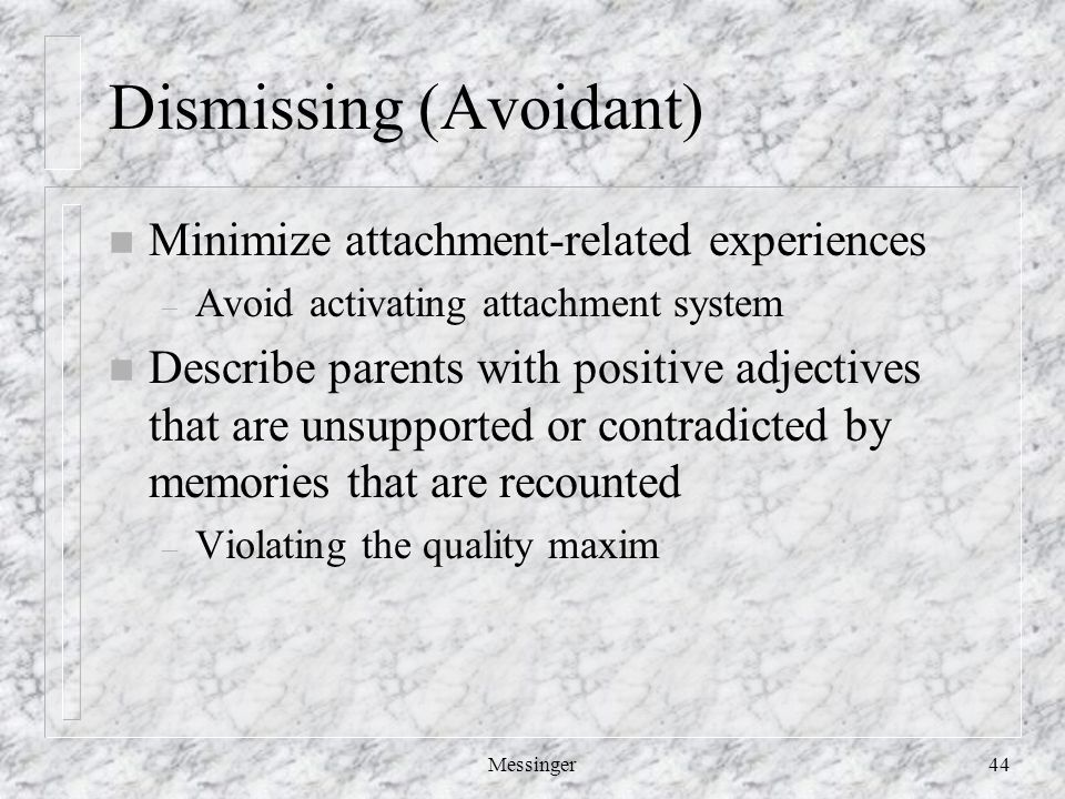 Messinger44 Dismissing (Avoidant) n Minimize attachment-related experiences – Avoid activating attachment system n Describe parents with positive adjectives that are unsupported or contradicted by memories that are recounted – Violating the quality maxim