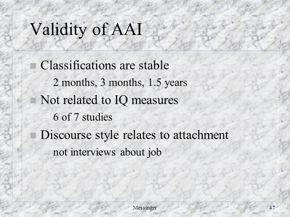 Messinger47 Validity of AAI n Classifications are stable – 2 months, 3 months, 1.5 years n Not related to IQ measures – 6 of 7 studies n Discourse style relates to attachment – not interviews about job