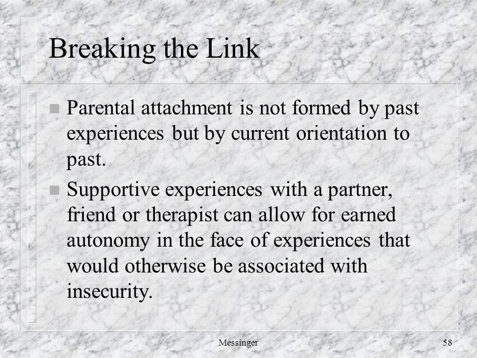 Messinger58 Breaking the Link n Parental attachment is not formed by past experiences but by current orientation to past.