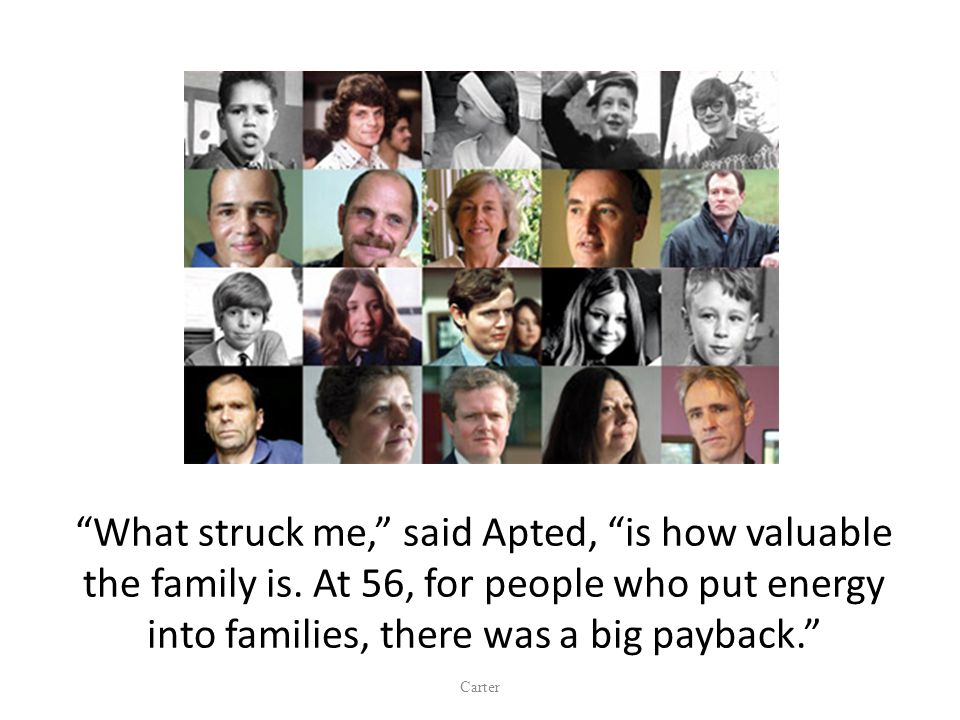 What struck me, said Apted, is how valuable the family is.