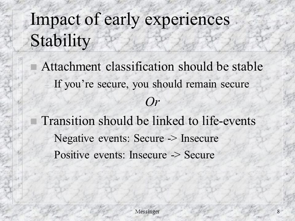 Messinger8 Impact of early experiences Stability n Attachment classification should be stable – If you're secure, you should remain secure Or n Transition should be linked to life-events – Negative events: Secure -> Insecure – Positive events: Insecure -> Secure