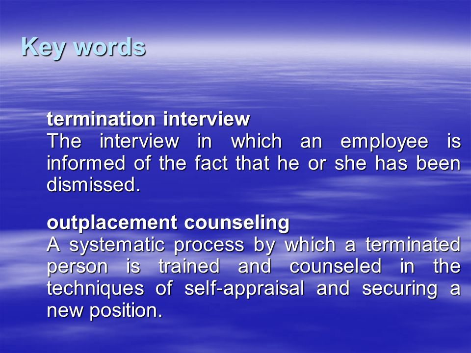 Key words termination interview The interview in which an employee is informed of the fact that he or she has been dismissed. outplacement counseling