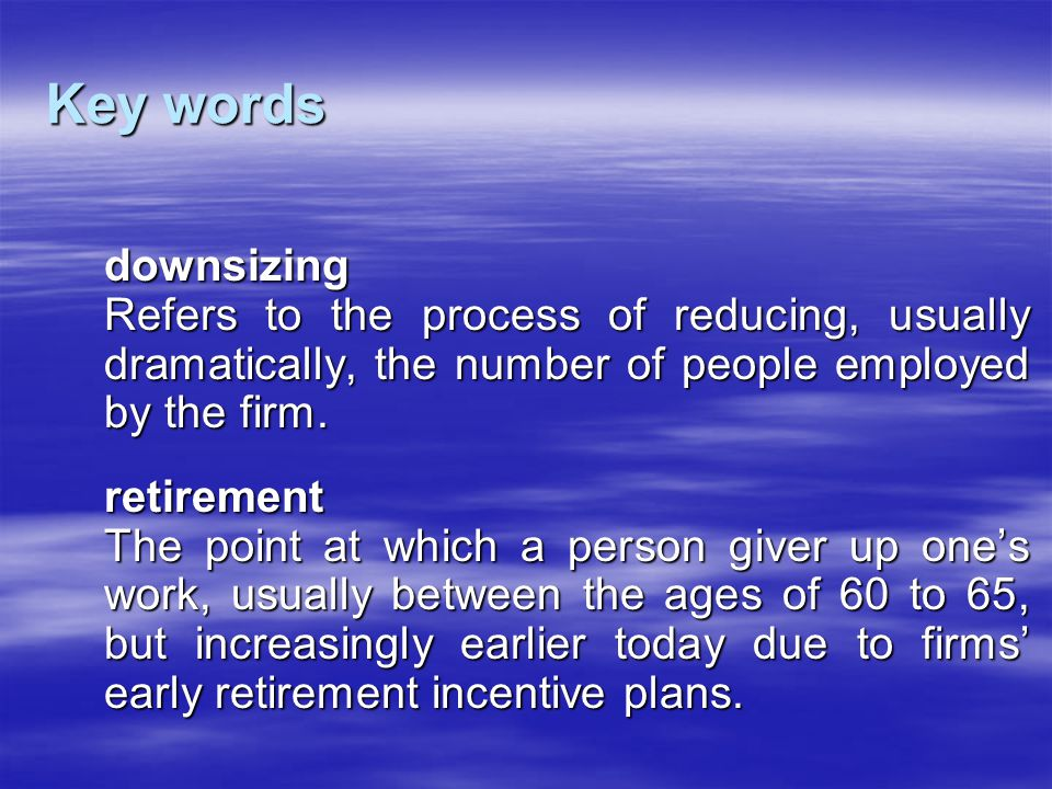 Key words downsizing Refers to the process of reducing, usually dramatically, the number of people employed by the firm. retirement The point at which