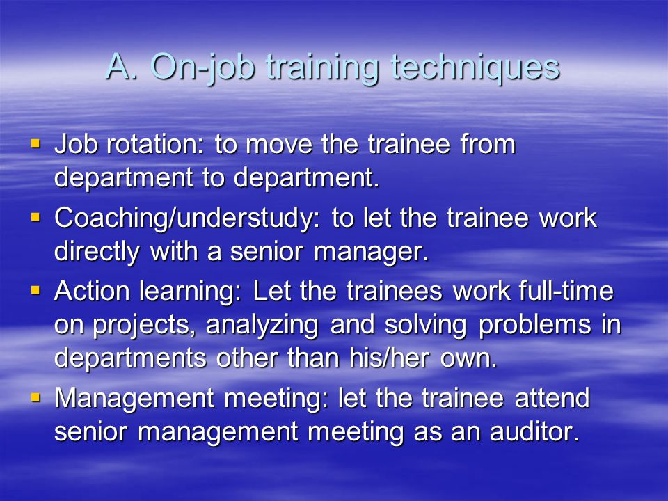 A.On-job training techniques  Job rotation: to move the trainee from department to department.  Coaching/understudy: to let the trainee work directl
