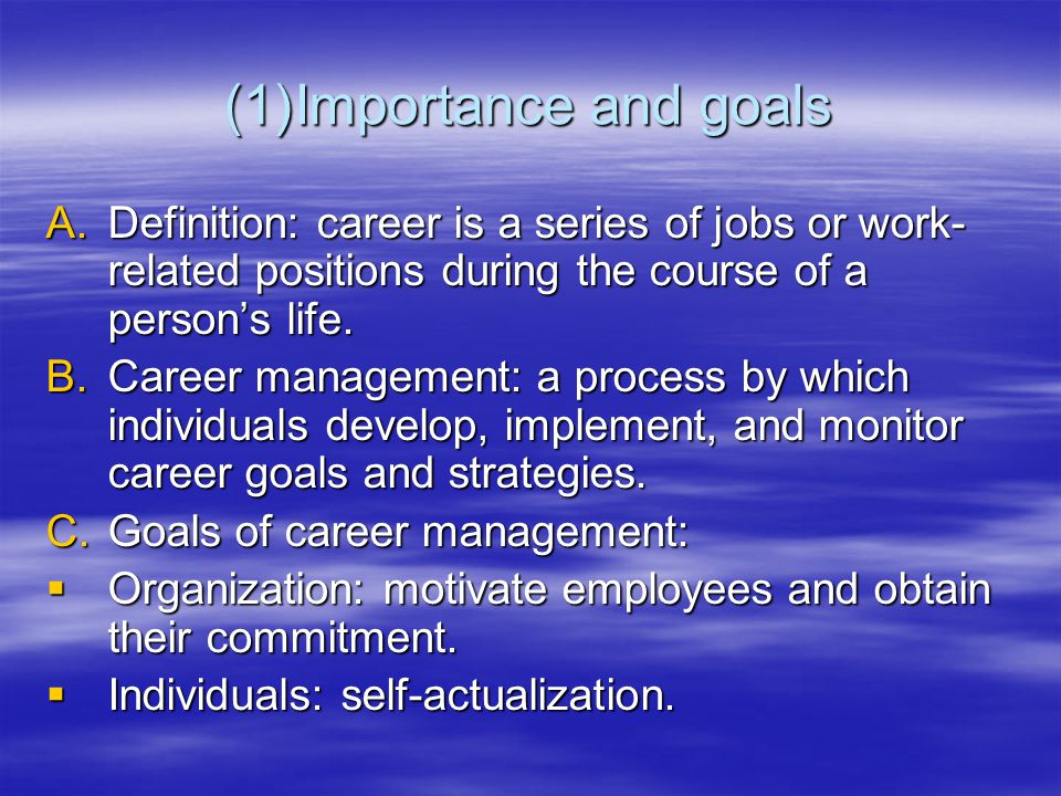(1)Importance and goals A.Definition: career is a series of jobs or work- related positions during the course of a person's life. B.Career management: