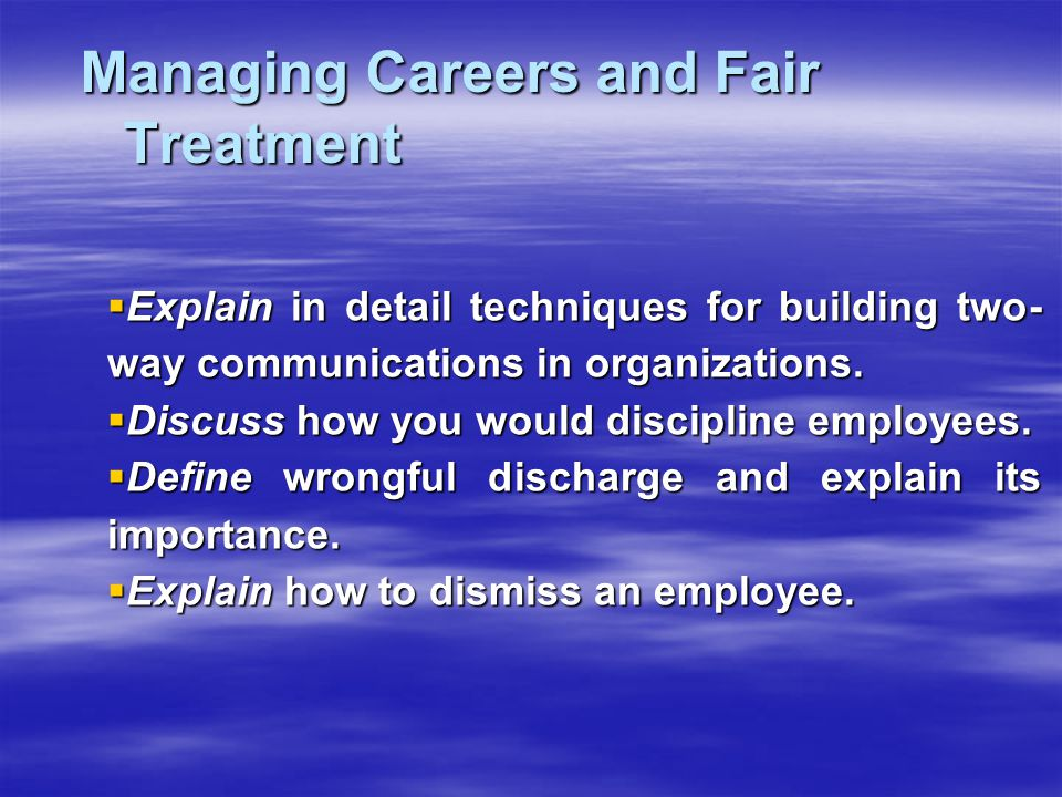 Managing Careers and Fair Treatment Managing Careers and Fair Treatment  Explain in detail techniques for building two- way communications in organiz