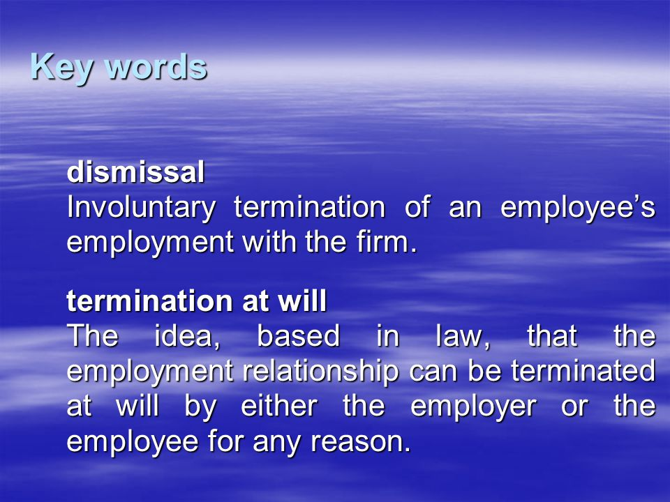 Key words dismissal Involuntary termination of an employee's employment with the firm. termination at will The idea, based in law, that the employment