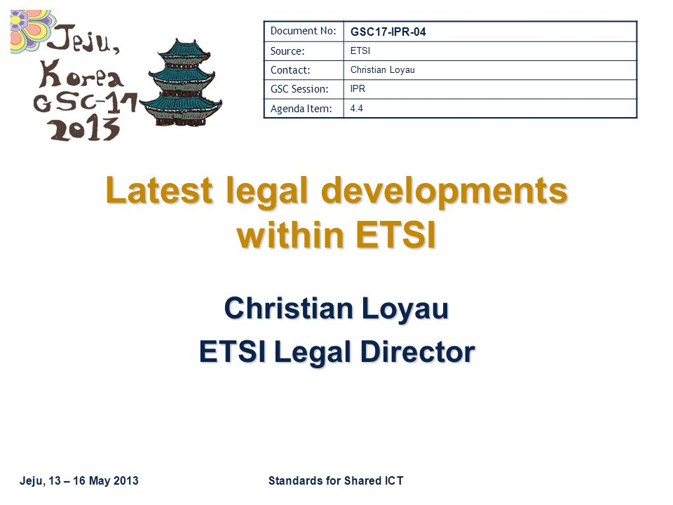 Jeju, 13 – 16 May 2013Standards for Shared ICT Latest legal developments within ETSI Christian Loyau ETSI Legal Director Document No: GSC17-IPR-04 Sou