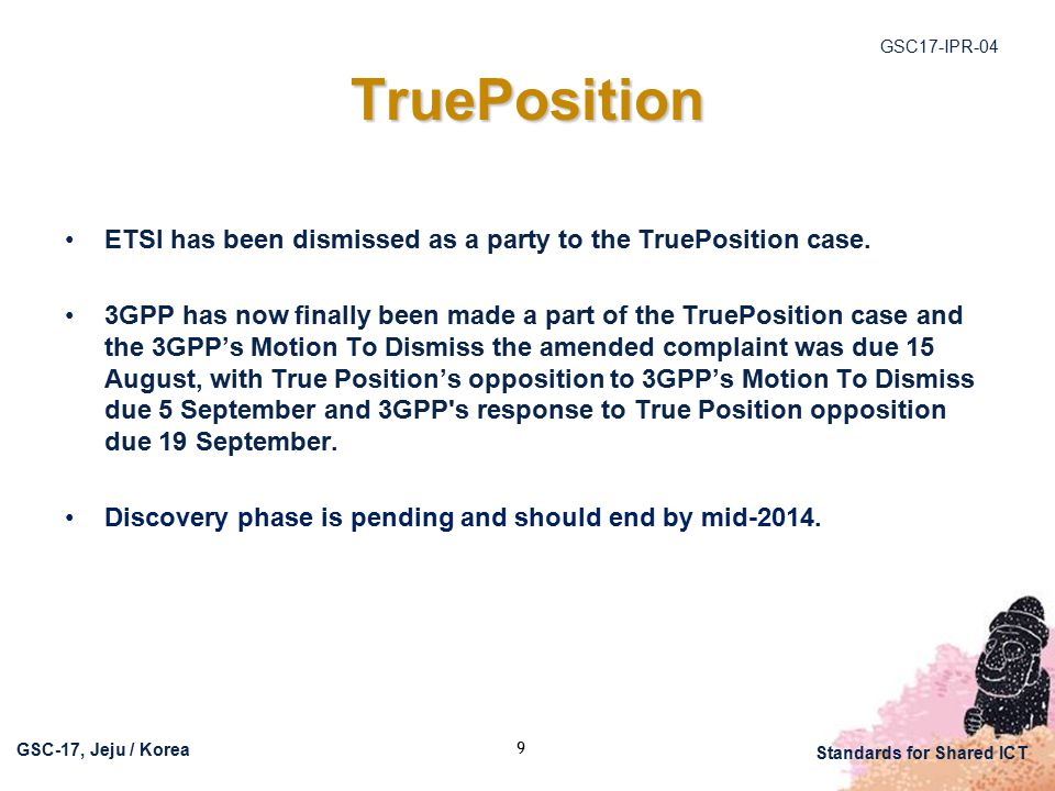 GSC17-IPR-04 GSC-17, Jeju / Korea Standards for Shared ICT TruePosition ETSI has been dismissed as a party to the TruePosition case. 3GPP has now fina