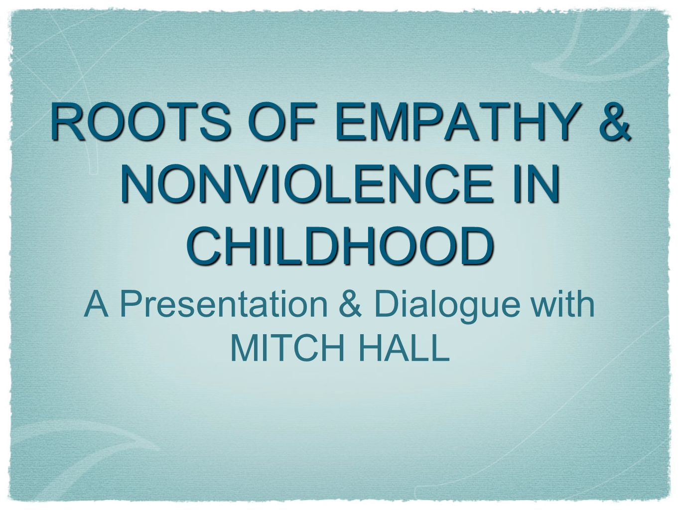 ROOTS OF EMPATHY & NONVIOLENCE IN CHILDHOOD A Presentation & Dialogue with MITCH HALL