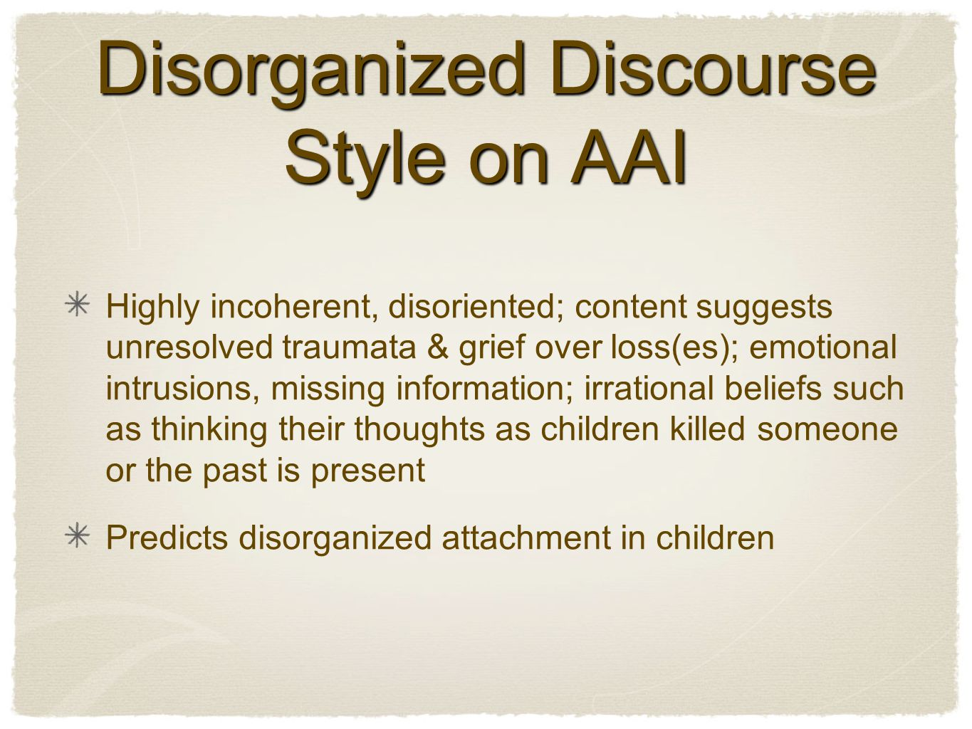 Disorganized Discourse Style on AAI Highly incoherent, disoriented; content suggests unresolved traumata & grief over loss(es); emotional intrusions, missing information; irrational beliefs such as thinking their thoughts as children killed someone or the past is present Predicts disorganized attachment in children