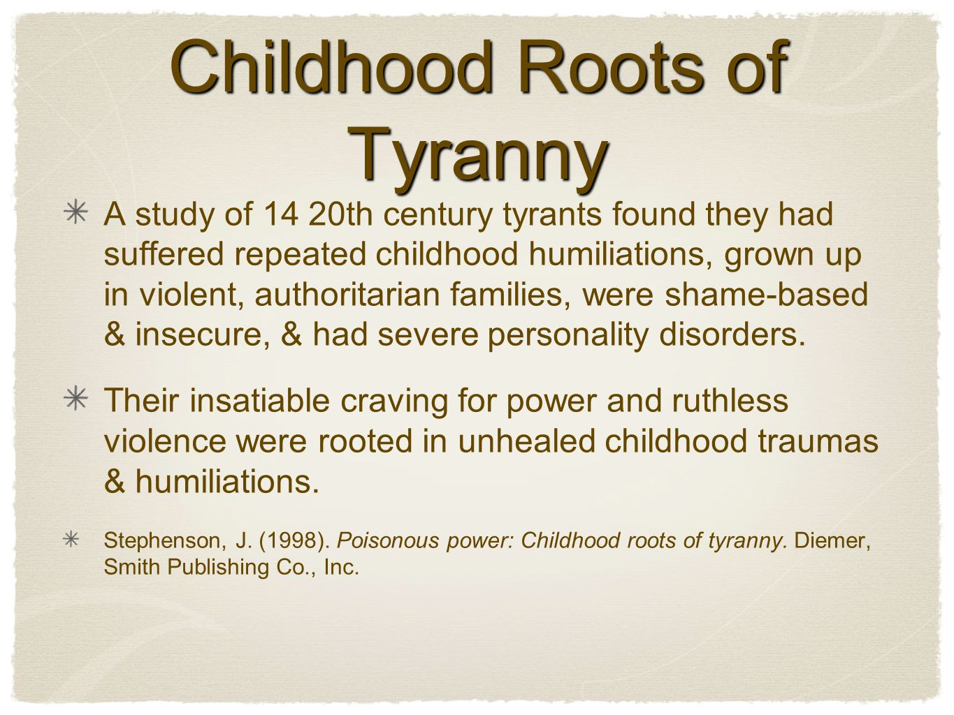 Childhood Roots of Tyranny A study of 14 20th century tyrants found they had suffered repeated childhood humiliations, grown up in violent, authoritarian families, were shame-based & insecure, & had severe personality disorders.